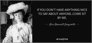 quote-if-you-don-t-have-anything-nice-to-say-about-anyone-come-sit-by-me-alice-roosevelt-longworth-126-86-29