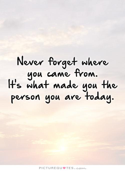 never-forget-where-you-came-from-its-what-made-you-the-person-you-are-today-quote-1